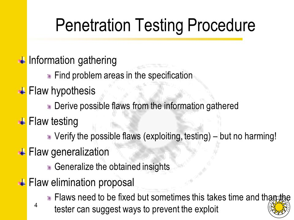 Penetration Testing Procedure Information gathering Find problem areas in the specification Flaw hypothesis Derive possible flaws from the information gathered Flaw testing Verify the possible flaws (exploiting, testing) – but no harming.