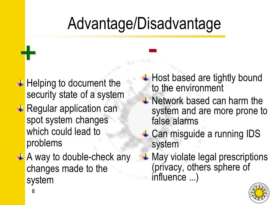 Advantage/Disadvantage Helping to document the security state of a system Regular application can spot system changes which could lead to problems A way to double-check any changes made to the system Host based are tightly bound to the environment Network based can harm the system and are more prone to false alarms Can misguide a running IDS system May violate legal prescriptions (privacy, others sphere of influence...) 8 + -
