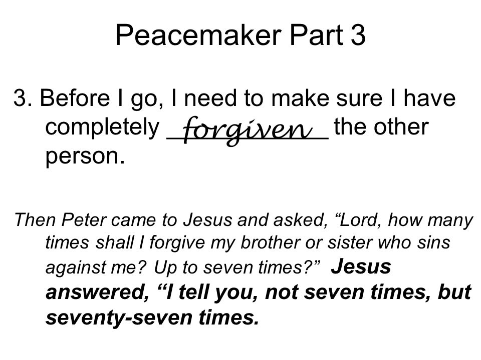 "Peacemaker Part 3 3. Before I go, I need to make sure I have completely ____________ the other person. Then Peter came to Jesus and asked, ""Lord, how"