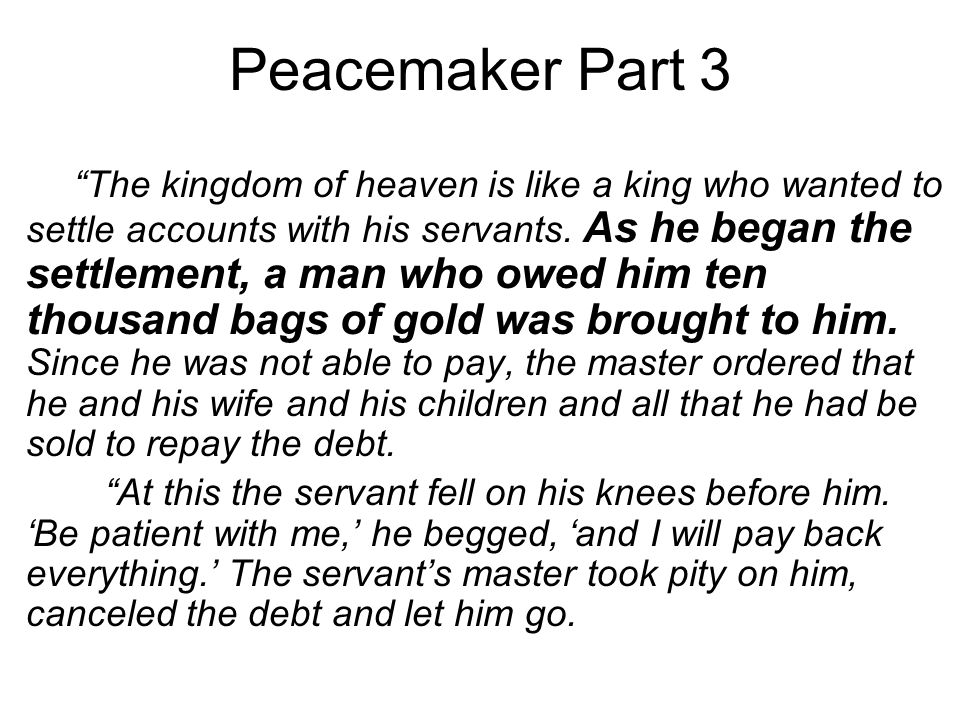 Peacemaker Part 3 The kingdom of heaven is like a king who wanted to settle accounts with his servants.