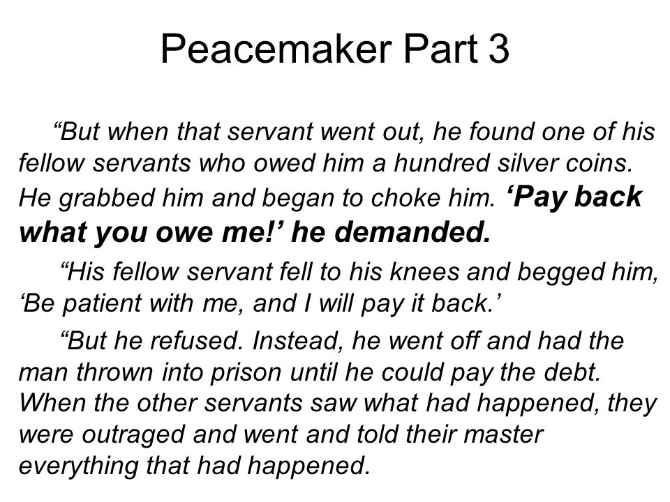 Peacemaker Part 3 But when that servant went out, he found one of his fellow servants who owed him a hundred silver coins.