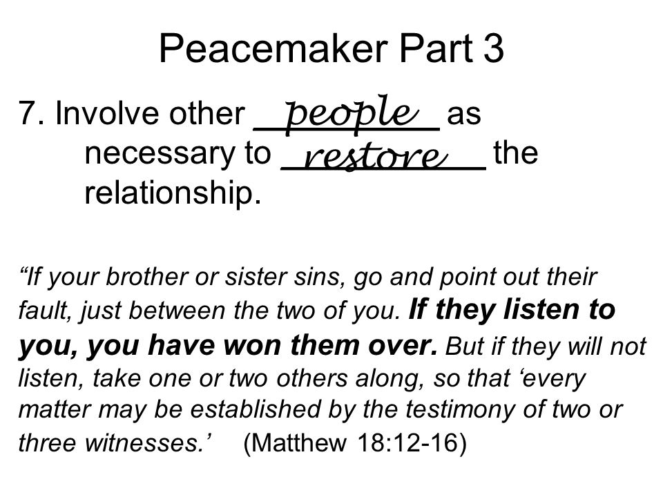 Peacemaker Part 3 7. Involve other __________ as necessary to ___________ the relationship.