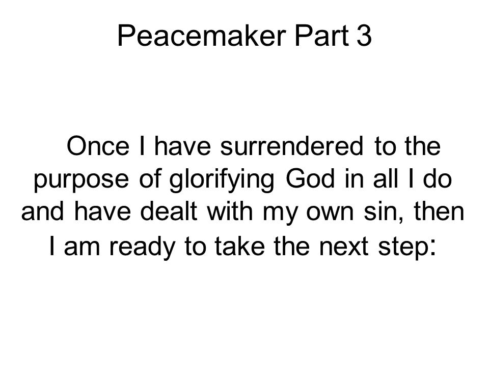Peacemaker Part 3 Once I have surrendered to the purpose of glorifying God in all I do and have dealt with my own sin, then I am ready to take the next step :