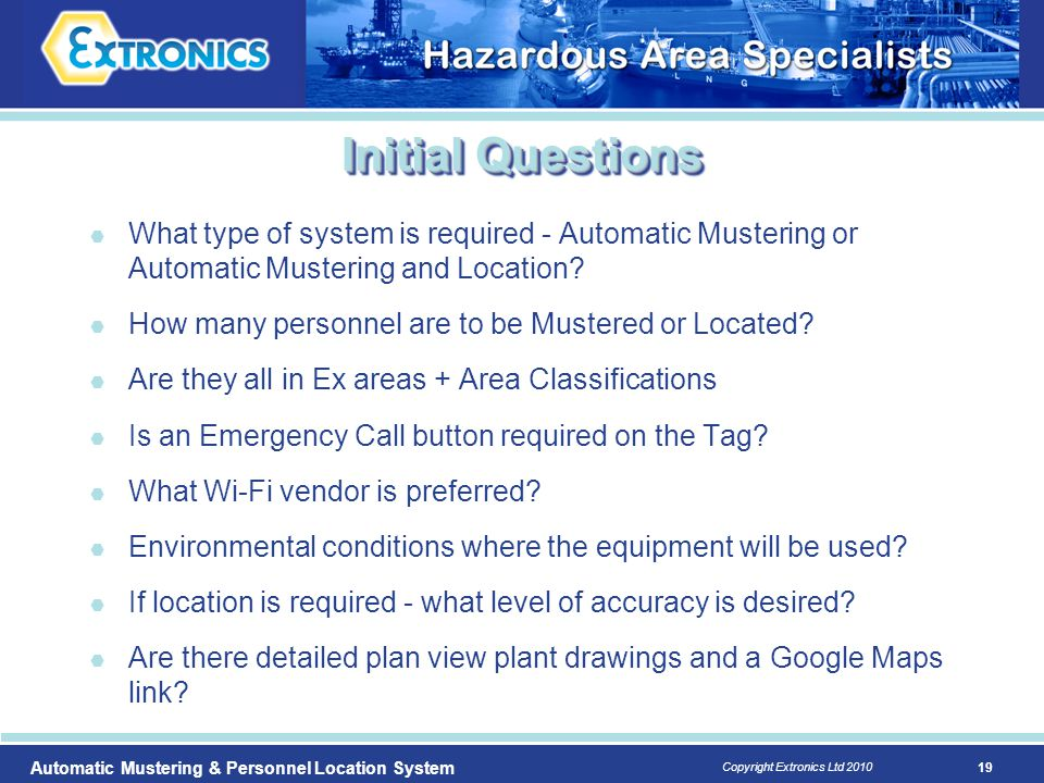 19 Copyright Extronics Ltd 2010 Automatic Mustering & Personnel Location System Initial Questions  What type of system is required - Automatic Muster