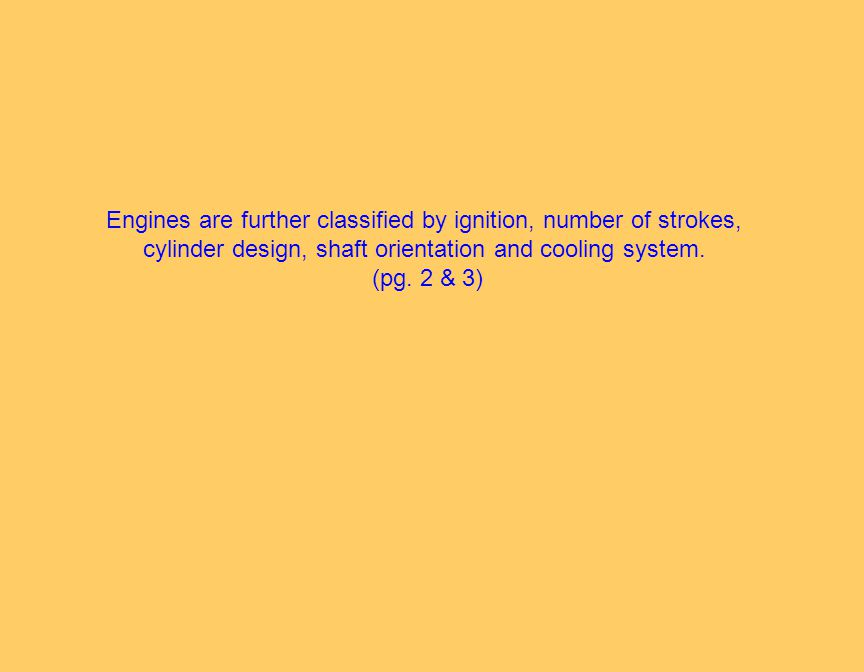 Engines are further classified by ignition, number of strokes, cylinder design, shaft orientation and cooling system.