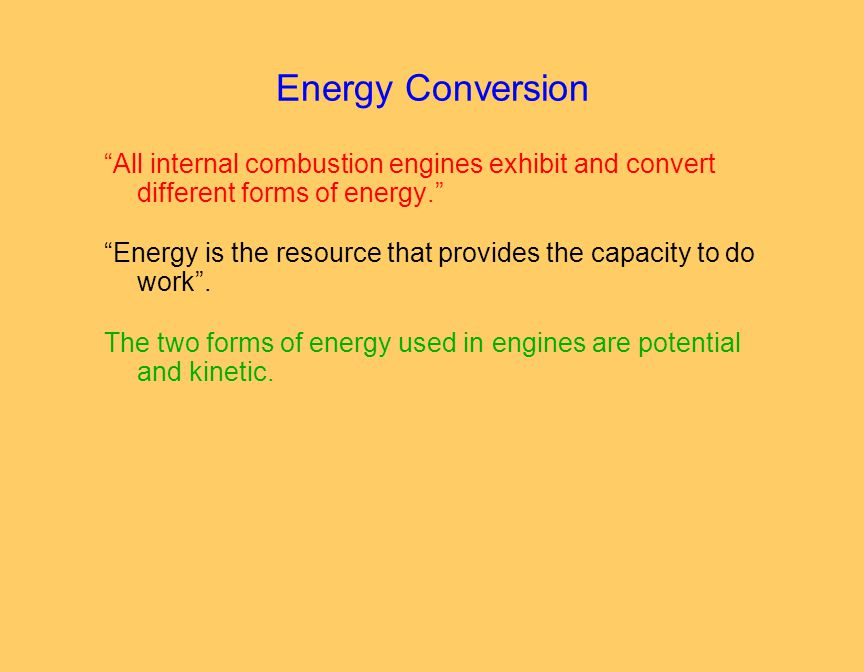 Energy Conversion All internal combustion engines exhibit and convert different forms of energy. Energy is the resource that provides the capacity to do work .