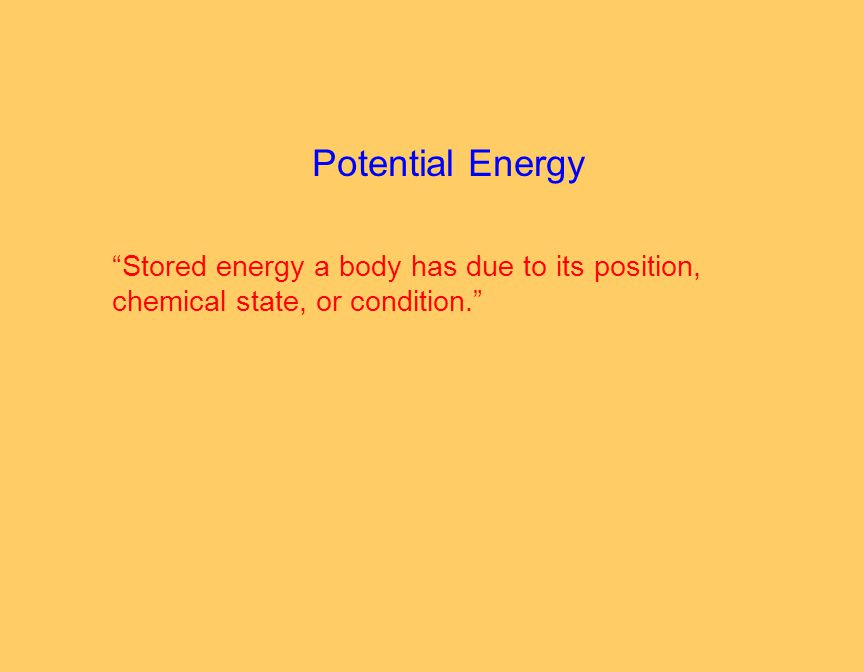 Potential Energy Stored energy a body has due to its position, chemical state, or condition.