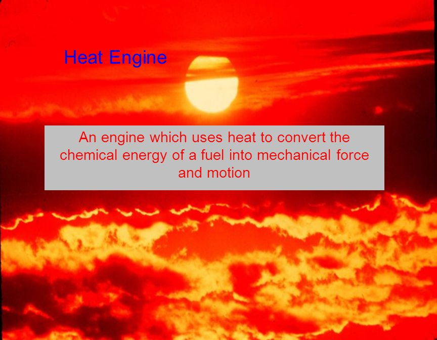 Heat Engine An engine which uses heat to convert the chemical energy of a fuel into mechanical force and motion