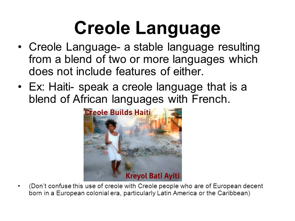 Creole Language Creole Language- a stable language resulting from a blend of two or more languages which does not include features of either. Ex: Hait