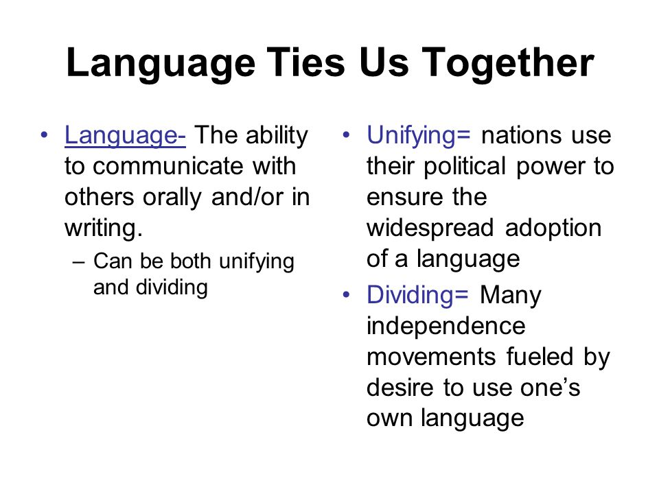 Language Ties Us Together Language- The ability to communicate with others orally and/or in writing. –Can be both unifying and dividing Unifying= nati
