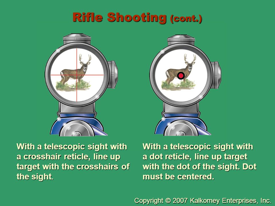 Copyright © 2007 Kalkomey Enterprises, Inc. Rifle Shooting (cont.) With a telescopic sight with a crosshair reticle, line up target with the crosshair