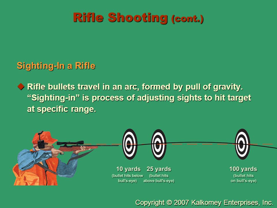 """Copyright © 2007 Kalkomey Enterprises, Inc. Rifle Shooting (cont.) Sighting-In a Rifle  Rifle bullets travel in an arc, formed by pull of gravity. """"S"""