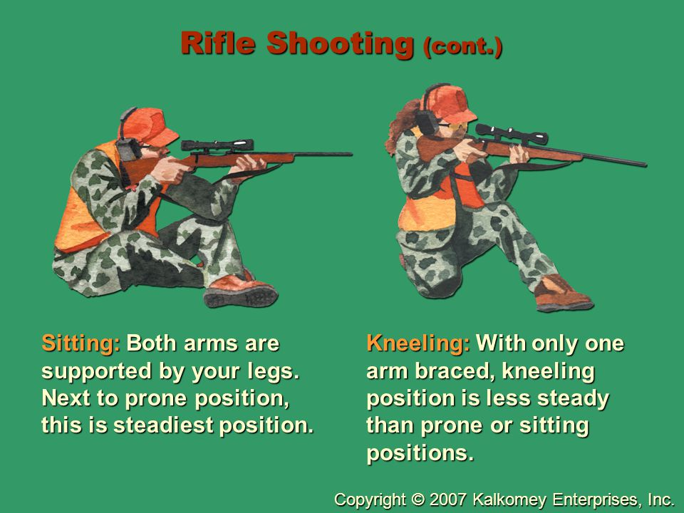 Copyright © 2007 Kalkomey Enterprises, Inc. Rifle Shooting (cont.) Sitting: Both arms are supported by your legs. Next to prone position, this is stea