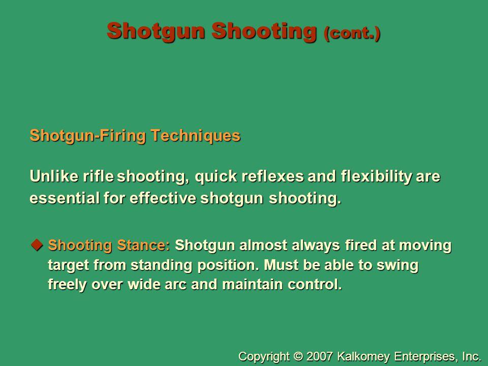 Copyright © 2007 Kalkomey Enterprises, Inc. Shotgun Shooting (cont.) Shotgun-Firing Techniques Unlike rifle shooting, quick reflexes and flexibility a