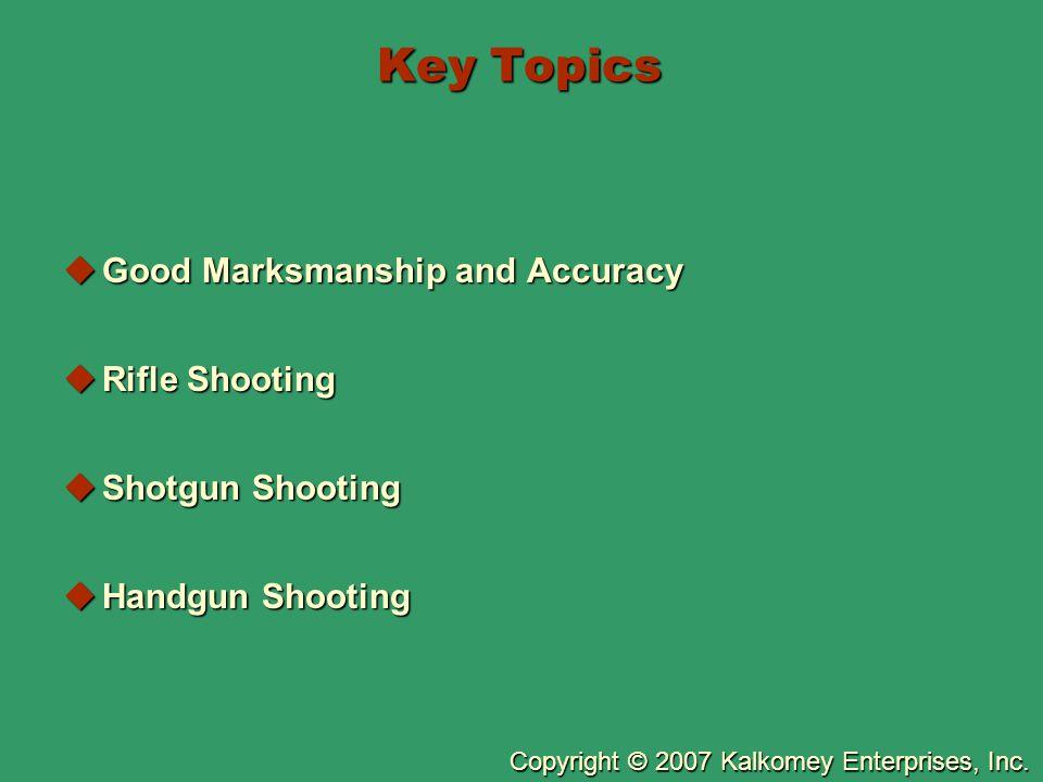 Copyright © 2007 Kalkomey Enterprises, Inc. Key Topics  Good Marksmanship and Accuracy  Rifle Shooting  Shotgun Shooting  Handgun Shooting