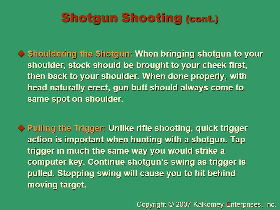 Copyright © 2007 Kalkomey Enterprises, Inc. Shotgun Shooting (cont.)  Shouldering the Shotgun: When bringing shotgun to your shoulder, stock should b
