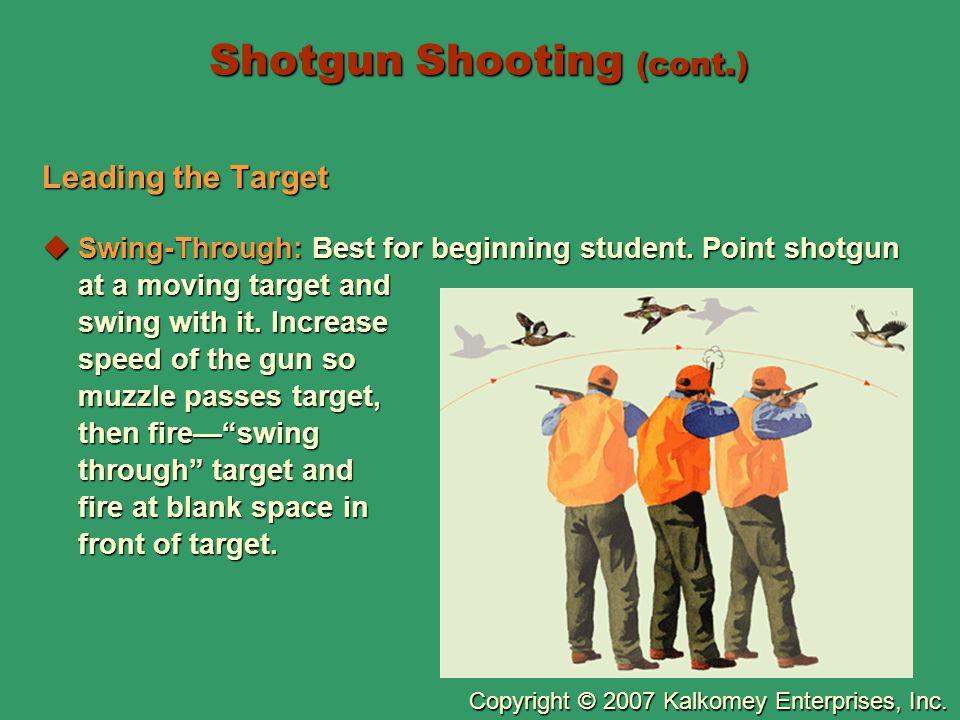 Copyright © 2007 Kalkomey Enterprises, Inc. Shotgun Shooting (cont.) Leading the Target  Swing-Through: Best for beginning student. Point shotgun at