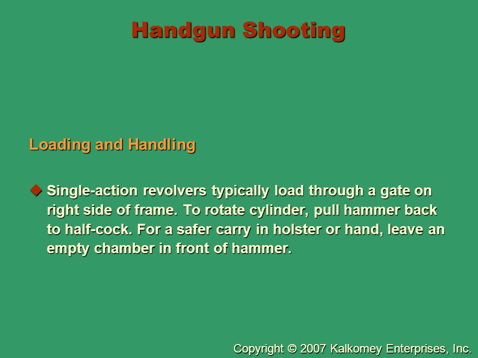 Copyright © 2007 Kalkomey Enterprises, Inc. Handgun Shooting Loading and Handling  Single-action revolvers typically load through a gate on right sid