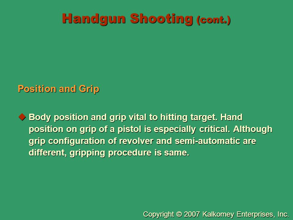 Copyright © 2007 Kalkomey Enterprises, Inc. Handgun Shooting (cont.) Position and Grip  Body position and grip vital to hitting target. Hand position