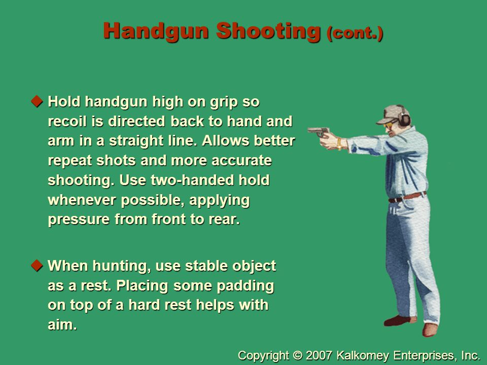 Copyright © 2007 Kalkomey Enterprises, Inc. Handgun Shooting (cont.)  Hold handgun high on grip so recoil is directed back to hand and arm in a strai