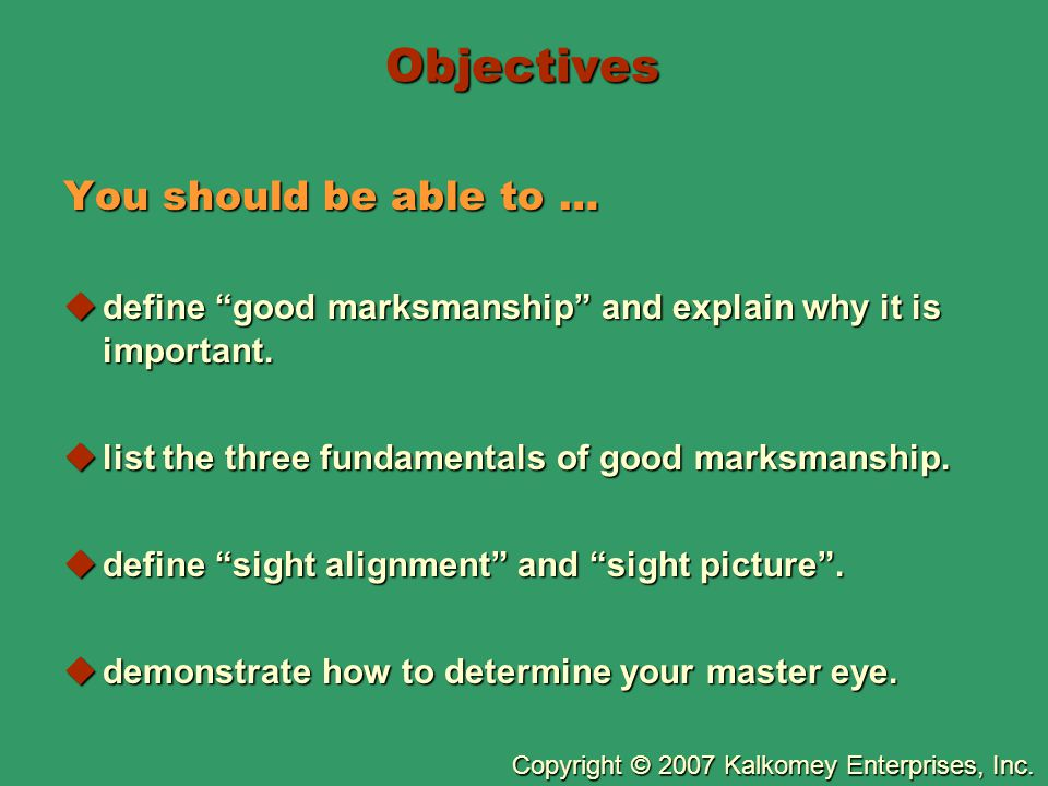 """Copyright © 2007 Kalkomey Enterprises, Inc. Objectives You should be able to …  define """"good marksmanship"""" and explain why it is important.  list th"""