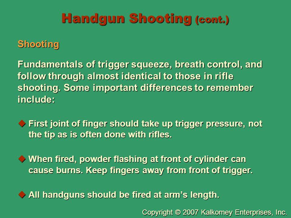 Copyright © 2007 Kalkomey Enterprises, Inc. Handgun Shooting (cont.) Shooting Fundamentals of trigger squeeze, breath control, and follow through almo