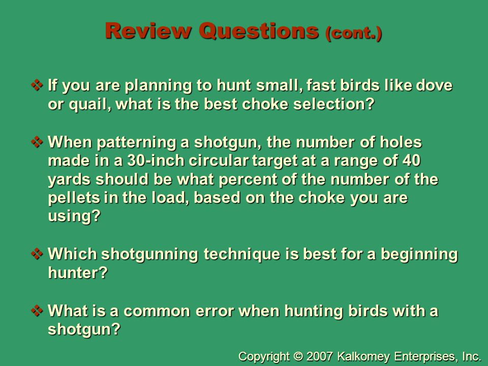 Copyright © 2007 Kalkomey Enterprises, Inc. Review Questions (cont.)  If you are planning to hunt small, fast birds like dove or quail, what is the b