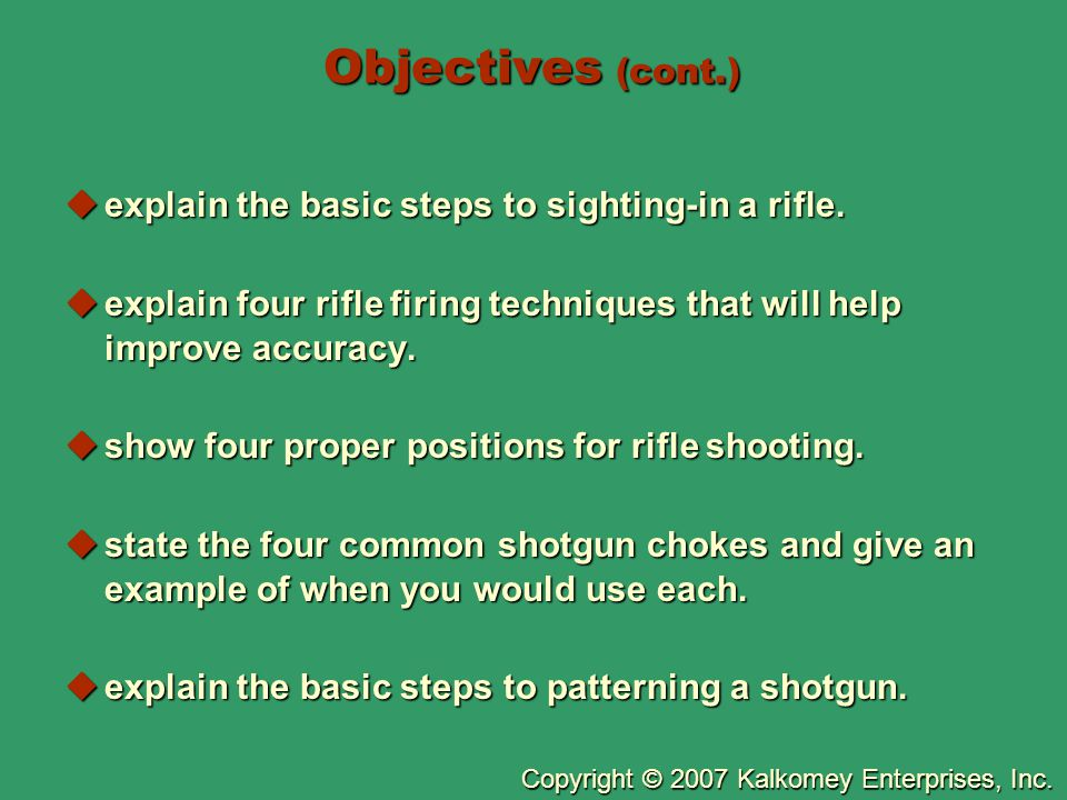 Copyright © 2007 Kalkomey Enterprises, Inc. Objectives (cont.)  explain the basic steps to sighting-in a rifle.  explain four rifle firing technique