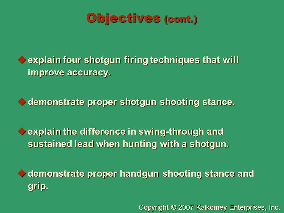 Copyright © 2007 Kalkomey Enterprises, Inc. Objectives (cont.)  explain four shotgun firing techniques that will improve accuracy.  demonstrate prop