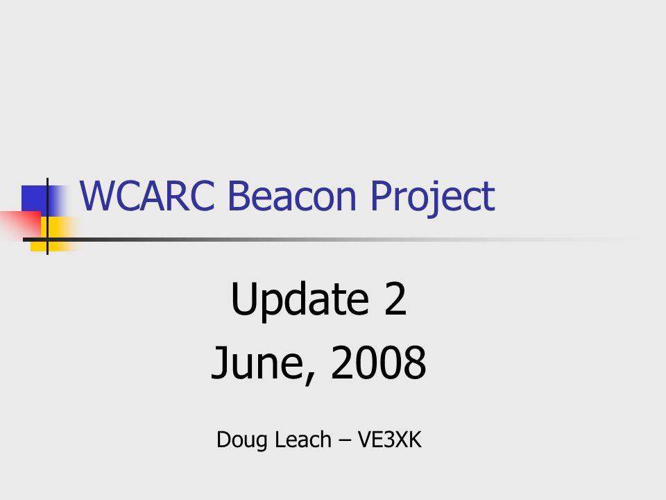 WCARC Beacon Project Update 2 June, 2008 Doug Leach – VE3XK