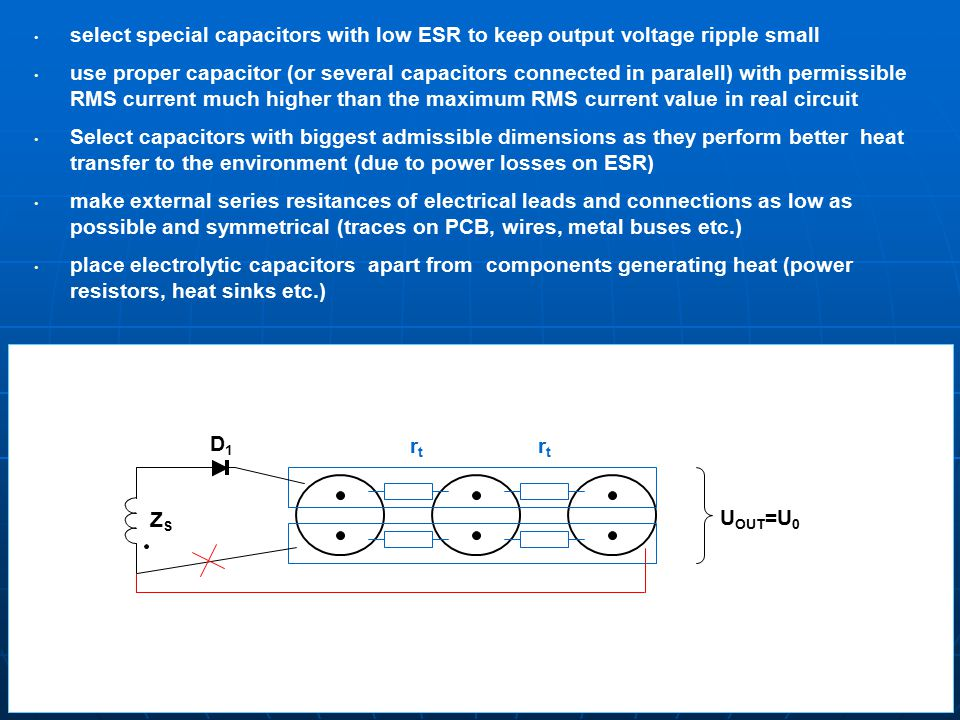 select special capacitors with low ESR to keep output voltage ripple small use proper capacitor (or several capacitors connected in paralell) with permissible RMS current much higher than the maximum RMS current value in real circuit Select capacitors with biggest admissible dimensions as they perform better heat transfer to the environment (due to power losses on ESR) make external series resitances of electrical leads and connections as low as possible and symmetrical (traces on PCB, wires, metal buses etc.) place electrolytic capacitors apart from components generating heat (power resistors, heat sinks etc.) rtrt rtrt U OUT =U 0 ZZSZZS DD1DD1