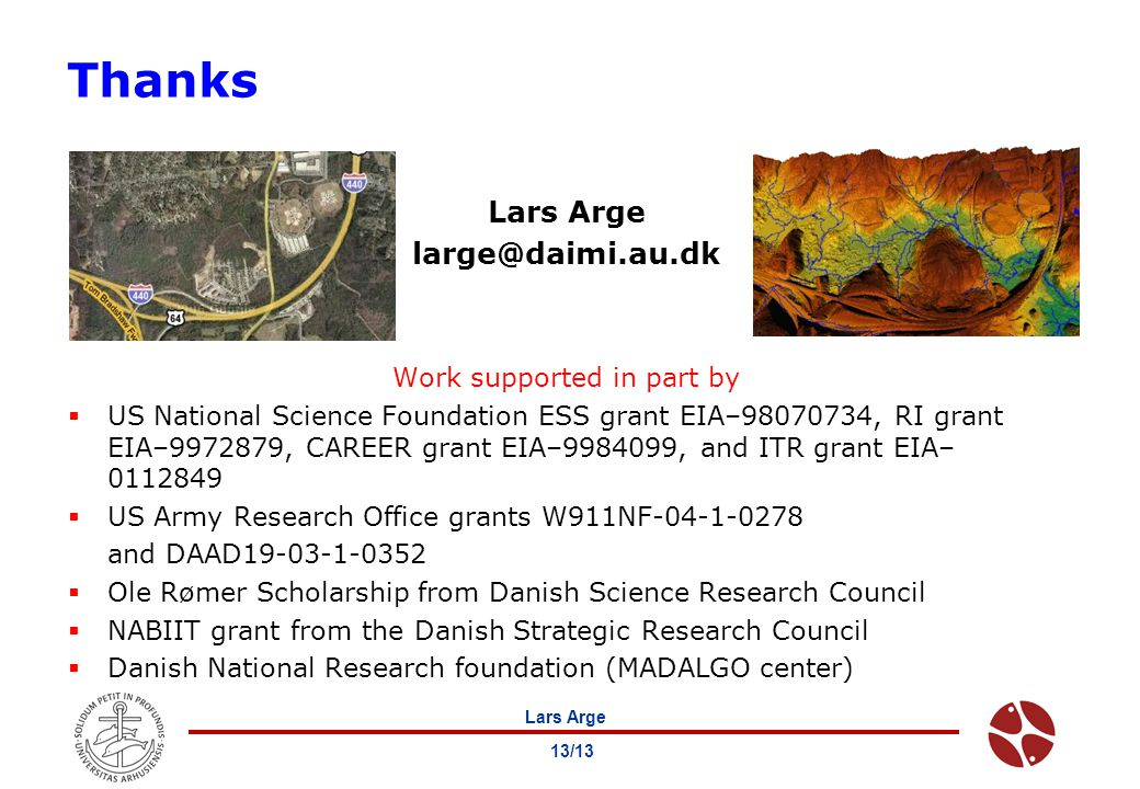 Lars Arge 13/13 Thanks Lars Arge large@daimi.au.dk Work supported in part by  US National Science Foundation ESS grant EIA–98070734, RI grant EIA–9972879, CAREER grant EIA–9984099, and ITR grant EIA– 0112849  US Army Research Office grants W911NF-04-1-0278 and DAAD19-03-1-0352  Ole Rømer Scholarship from Danish Science Research Council  NABIIT grant from the Danish Strategic Research Council  Danish National Research foundation (MADALGO center)