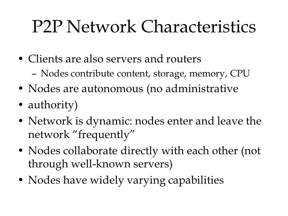 P2P Network Characteristics Clients are also servers and routers –Nodes contribute content, storage, memory, CPU Nodes are autonomous (no administrati