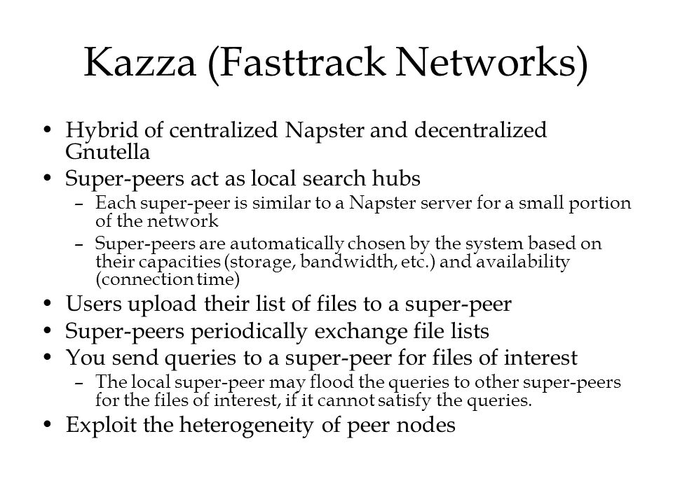 Kazza (Fasttrack Networks) Hybrid of centralized Napster and decentralized Gnutella Super-peers act as local search hubs –Each super-peer is similar t