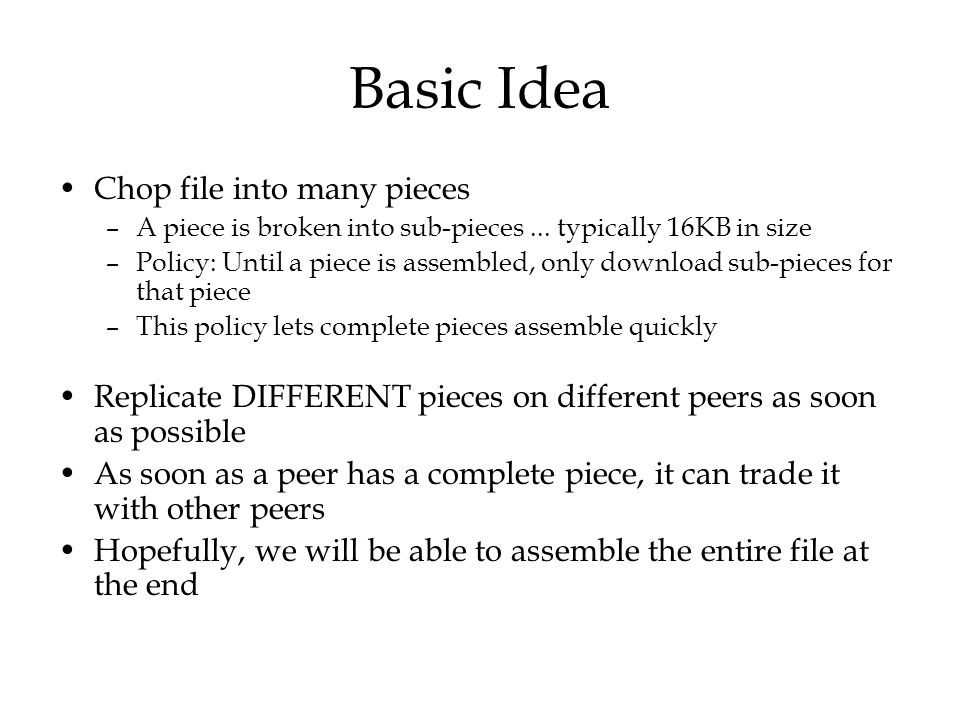 Basic Idea Chop file into many pieces –A piece is broken into sub-pieces... typically 16KB in size –Policy: Until a piece is assembled, only download