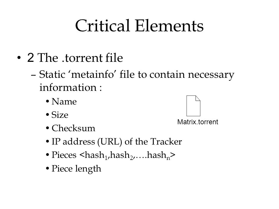 Critical Elements 2 The.torrent file –Static 'metainfo' file to contain necessary information : Name Size Checksum IP address (URL) of the Tracker Pie