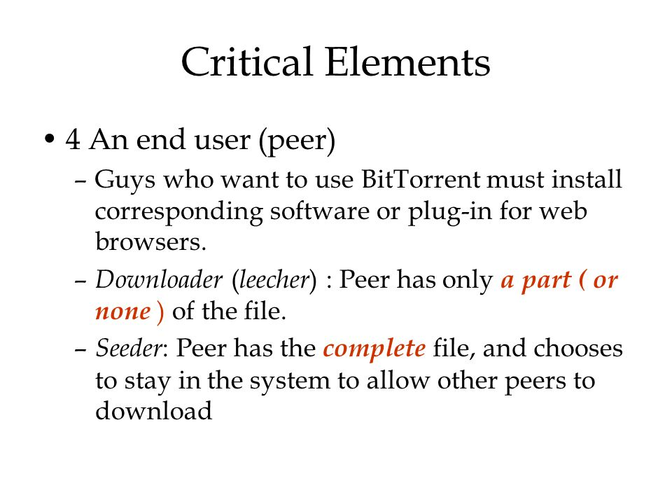 Critical Elements 4 An end user (peer) –Guys who want to use BitTorrent must install corresponding software or plug-in for web browsers. – Downloader