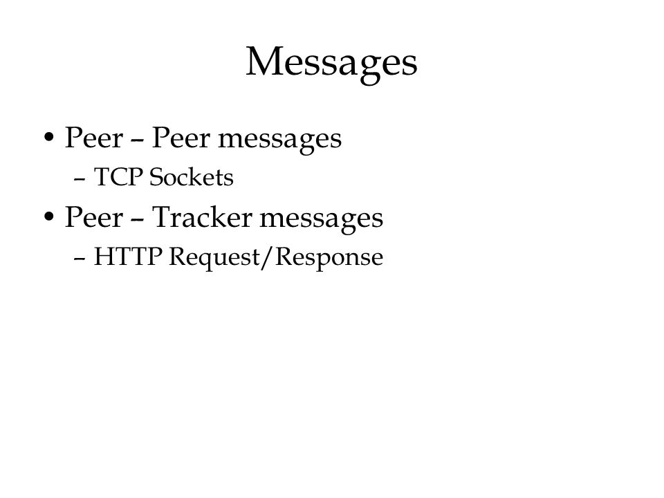 Messages Peer – Peer messages –TCP Sockets Peer – Tracker messages –HTTP Request/Response