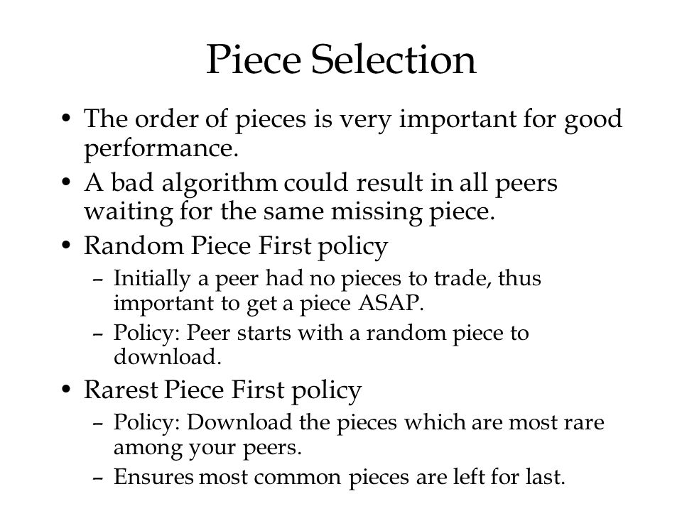 Piece Selection The order of pieces is very important for good performance. A bad algorithm could result in all peers waiting for the same missing pie