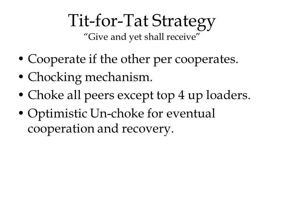 """Tit-for-Tat Strategy """"Give and yet shall receive"""" Cooperate if the other per cooperates. Chocking mechanism. Choke all peers except top 4 up loaders."""