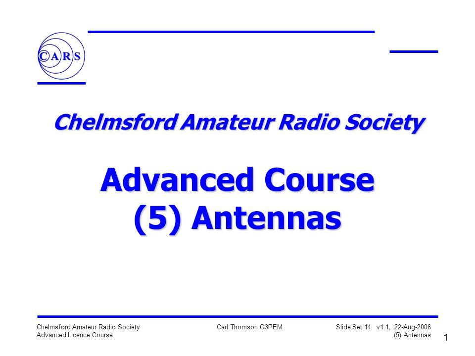 1 Chelmsford Amateur Radio Society Advanced Licence Course Carl Thomson G3PEM Slide Set 14: v1.1, 22-Aug-2006 (5) Antennas Chelmsford Amateur Radio Society Advanced Course (5) Antennas