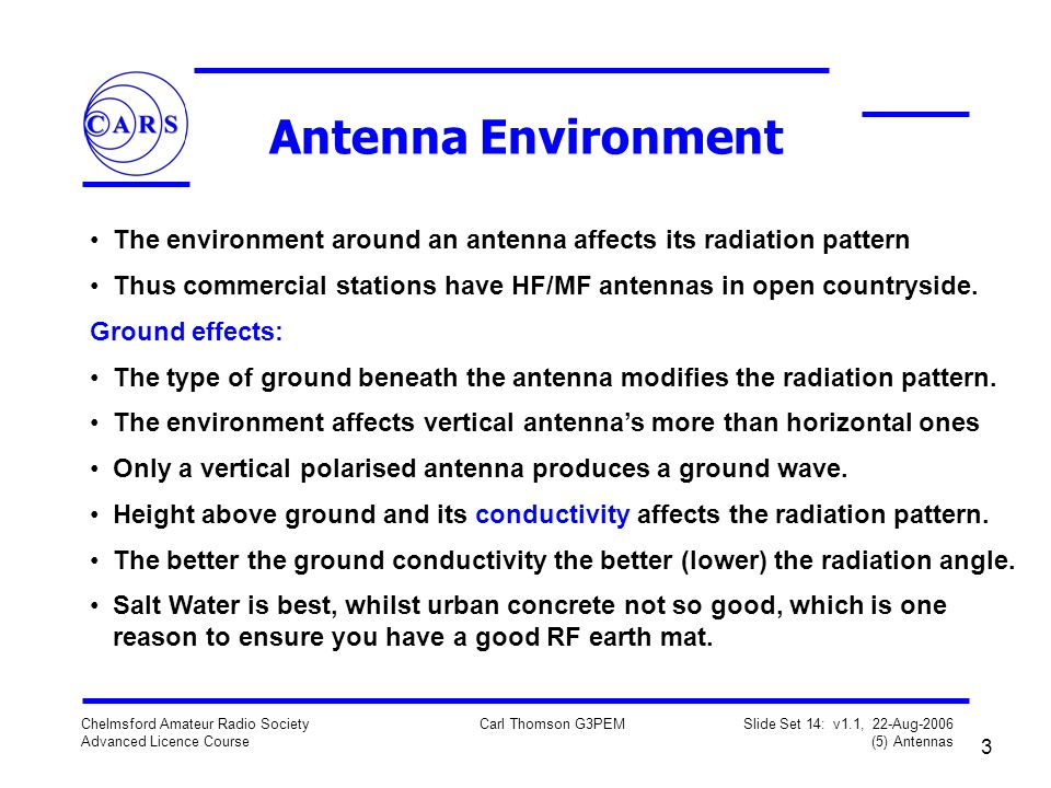 3 Chelmsford Amateur Radio Society Advanced Licence Course Carl Thomson G3PEM Slide Set 14: v1.1, 22-Aug-2006 (5) Antennas Antenna Environment The environment around an antenna affects its radiation pattern Thus commercial stations have HF/MF antennas in open countryside.
