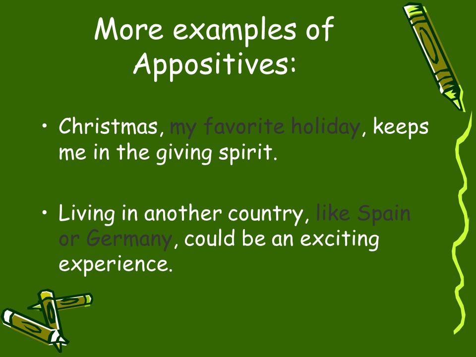 More examples of Appositives: Christmas, my favorite holiday, keeps me in the giving spirit. Living in another country, like Spain or Germany, could b