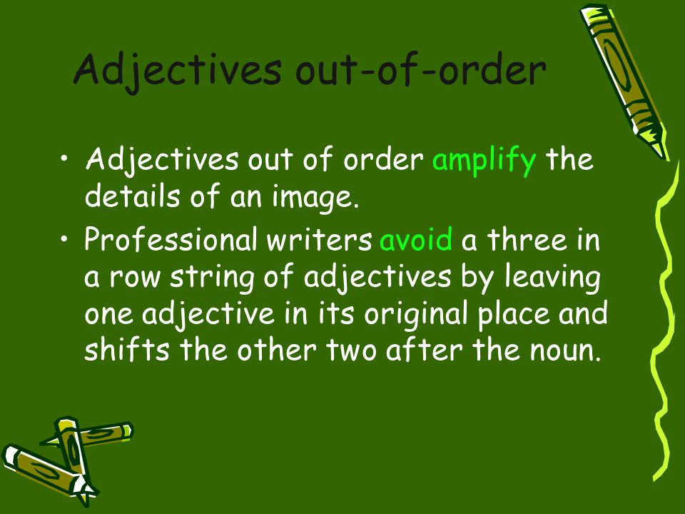Adjectives out-of-order Adjectives out of order amplify the details of an image. Professional writers avoid a three in a row string of adjectives by l