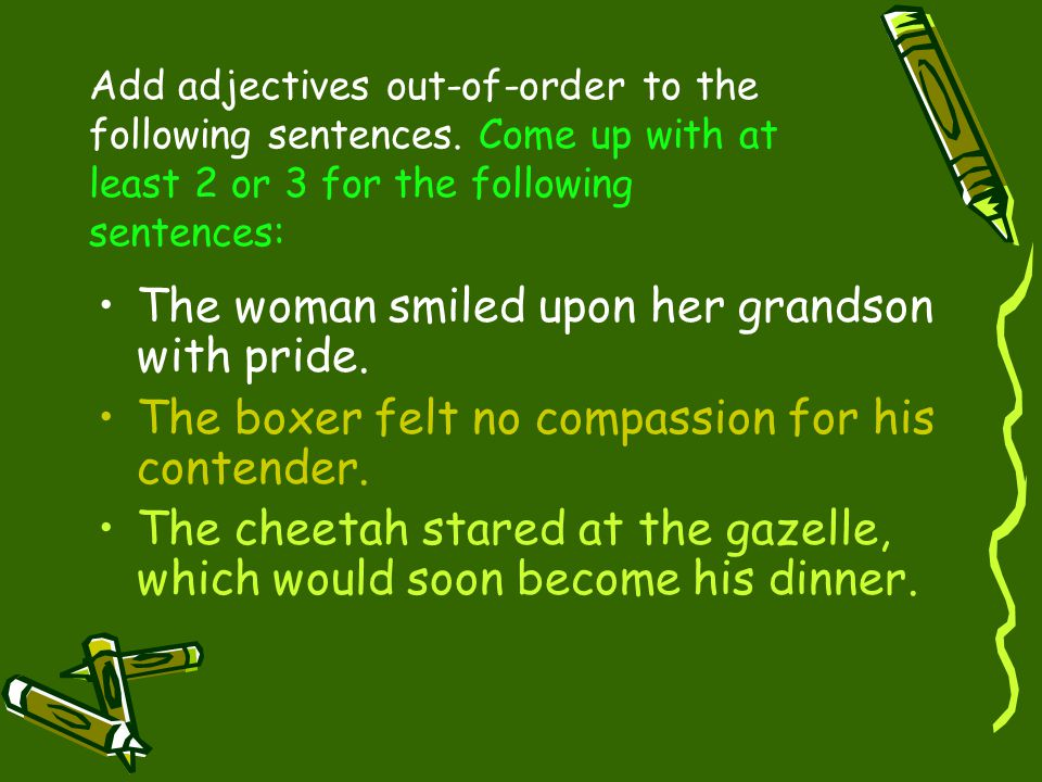 Add adjectives out-of-order to the following sentences. Come up with at least 2 or 3 for the following sentences: The woman smiled upon her grandson w
