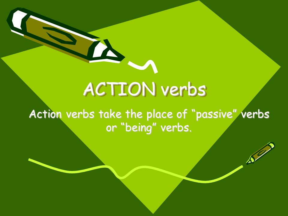 "ACTION verbs Action verbs take the place of ""passive"" verbs or ""being"" verbs."