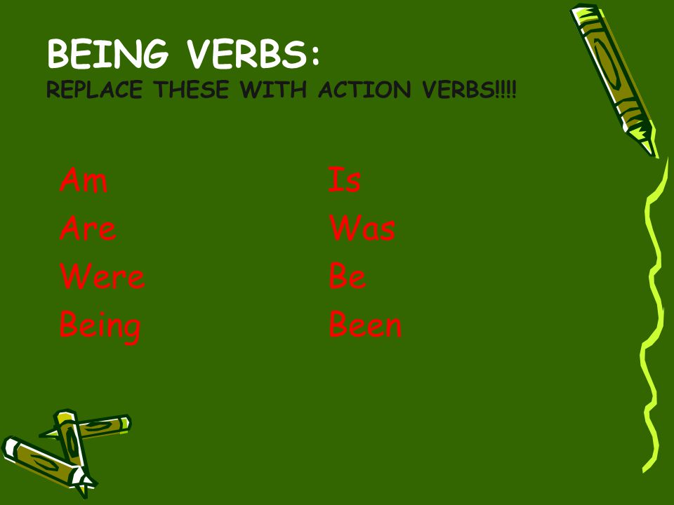 BEING VERBS: REPLACE THESE WITH ACTION VERBS!!!! AmIs AreWas WereBe Being Been