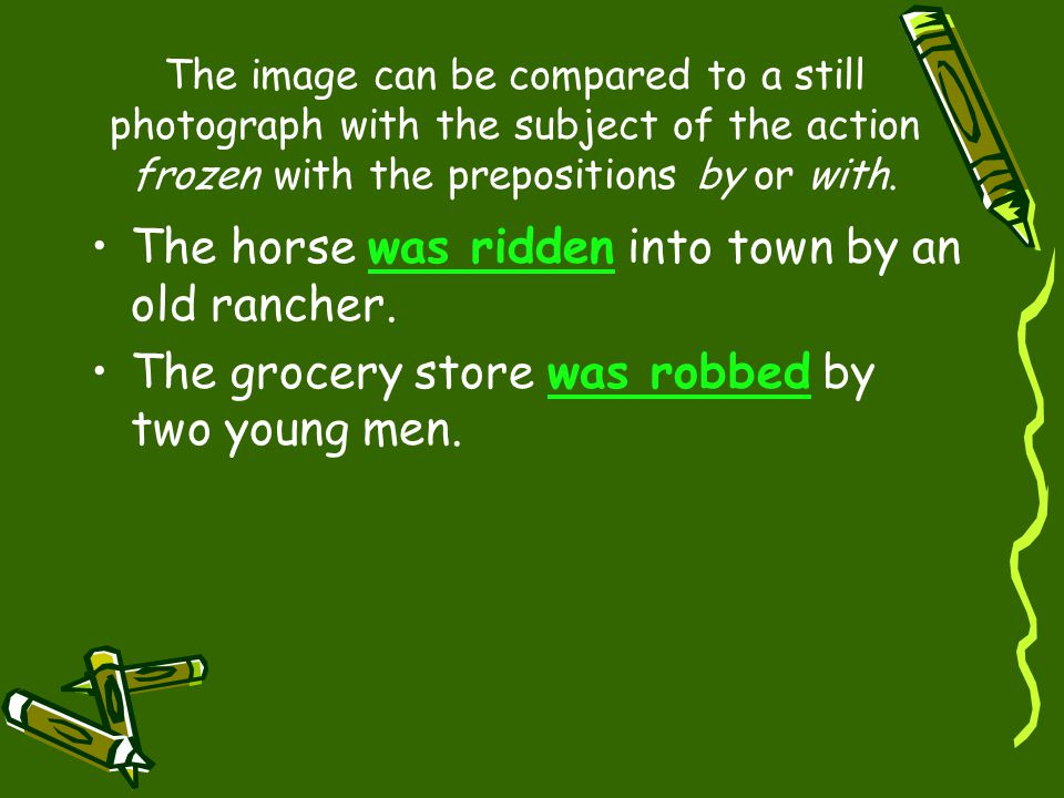 The image can be compared to a still photograph with the subject of the action frozen with the prepositions by or with. The horse was ridden into town