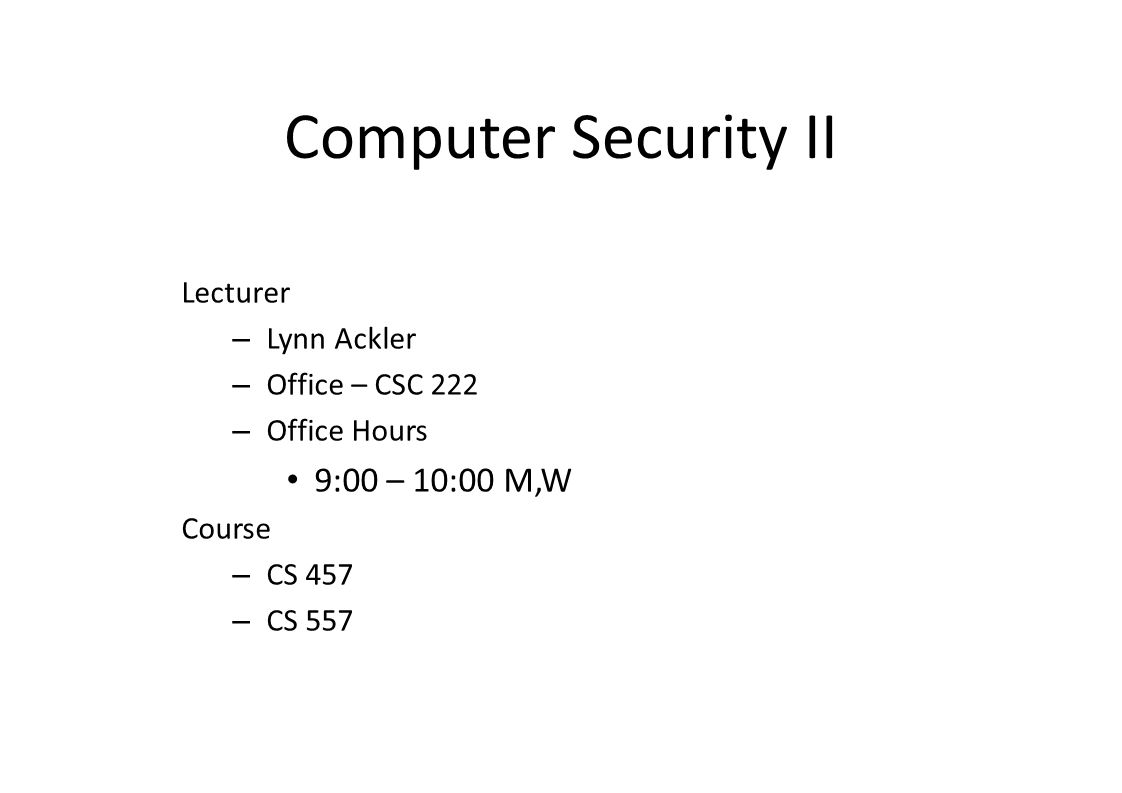 Computer Security II Lecturer – Lynn Ackler – Office – CSC 222 – Office Hours 9:00 – 10:00 M,W Course – CS 457 – CS 557