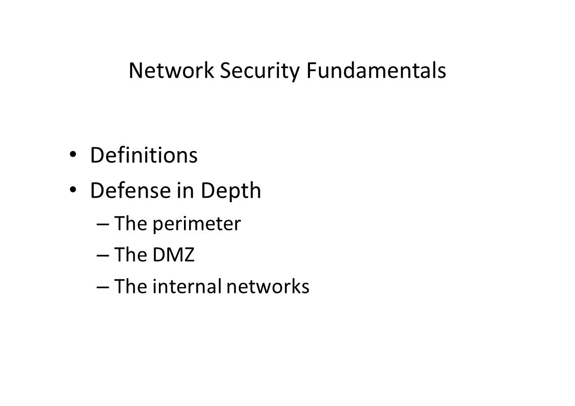 Network Security Fundamentals Definitions Defense in Depth – The perimeter – The DMZ – The internal networks